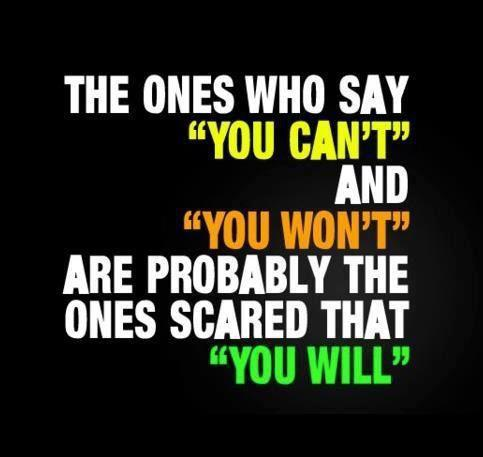The ones who say you can't and you won't are probably the ones scared that you will
